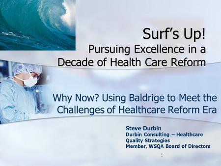 Surf's Up! Pursuing Excellence in a Decade of Health Care Reform Why Now? Using Baldrige to Meet the Challenges of Healthcare Reform Era Steve Durbin Durbin.