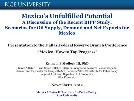 Mexico's Unfulfilled Potential A Discussion of the Recent BIPP Study: Scenarios for Oil Supply, Demand and Net Exports for Mexico Kenneth B Medlock III,
