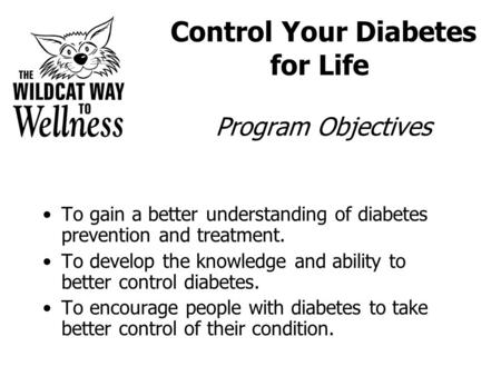 Control Your Diabetes for Life Program Objectives To gain a better understanding of diabetes prevention and treatment. To develop the knowledge and ability.
