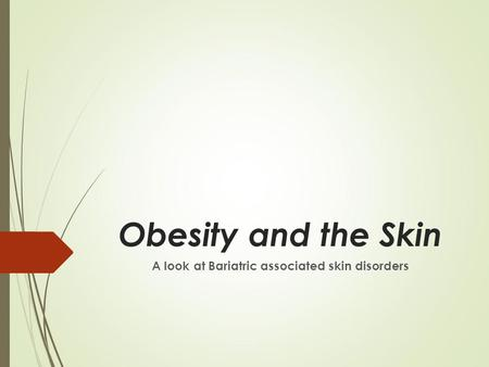 <strong>Obesity</strong> and the Skin A look at Bariatric associated skin disorders.