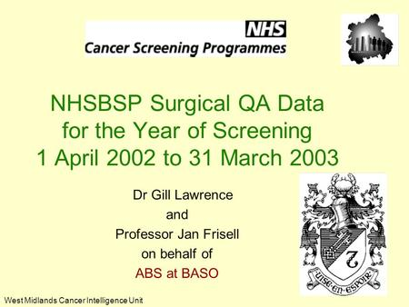 West Midlands Cancer Intelligence Unit NHSBSP Surgical QA Data for the Year of Screening 1 April 2002 to 31 March 2003 Dr Gill Lawrence and Professor Jan.