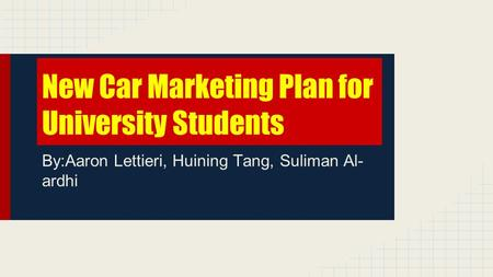 New Car Marketing Plan for University Students By:Aaron Lettieri, Huining Tang, Suliman Al- ardhi.
