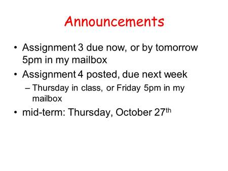Announcements Assignment 3 due now, or by tomorrow 5pm in my mailbox Assignment 4 posted, due next week –Thursday in class, or Friday 5pm in my mailbox.