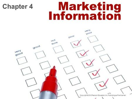 Marketing Information Chapter 4 Copyright © 2012 Pearson Education, Inc. Publishing as Prentice Hall.