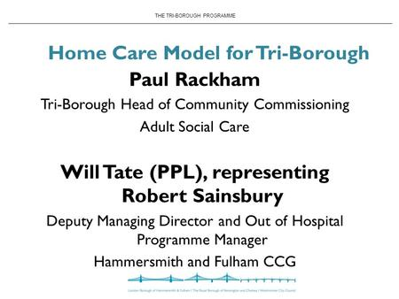 THE TRI-BOROUGH PROGRAMME Home Care Model for Tri-Borough Paul Rackham Tri-Borough Head of Community Commissioning Adult Social Care Will Tate (PPL), representing.