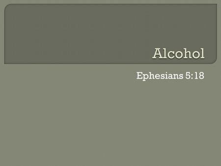 Ephesians 5:18.  Ethanol is the type of alcohol in alcoholic beverages  It is a highly addictive drug that can be produced synthetically or naturally.