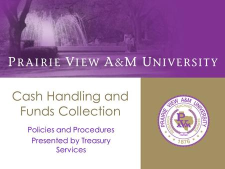 Cash Handling and Funds Collection Policies and Procedures Presented by Treasury Services.
