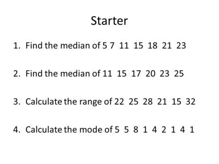 Starter 1.Find the median of 5 7 11 15 18 21 23 2.Find the median of 11 15 17 20 23 25 3.Calculate the range of 22 25 28 21 15 32 4.Calculate the mode.