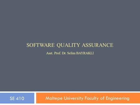 SOFTWARE QUALITY ASSURANCE Asst. Prof. Dr. Selim BAYRAKLI Maltepe University Faculty of Engineering SE 410.