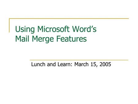Using Microsoft Word's Mail Merge Features Lunch and Learn: March 15, 2005.