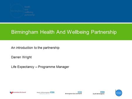Birmingham Health And Wellbeing Partnership An introduction to the partnership Darren Wright Life Expectancy – Programme Manager.