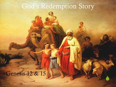  God's Redemption Story Genesis 12 & 15.  God's Covenant to Abraham Genesis 12 & 15.