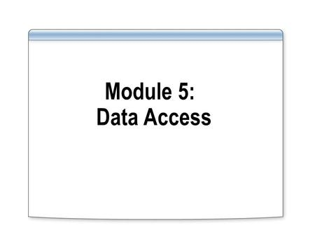 Module 5: Data Access. Overview Introduce database components involved in data access Introduce concepts of Transact -SQL and Procedural SQL as tools.