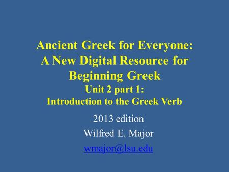 Ancient Greek for Everyone: A New Digital Resource for Beginning Greek Unit 2 part 1: Introduction to the Greek Verb 2013 edition Wilfred E. Major