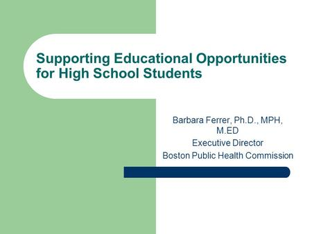 Supporting Educational Opportunities for High School Students Barbara Ferrer, Ph.D., MPH, M.ED Executive Director Boston Public Health Commission.