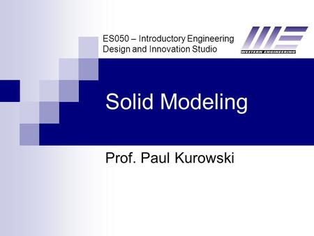 ES050 – Introductory Engineering Design and Innovation Studio Solid Modeling Prof. Paul Kurowski.