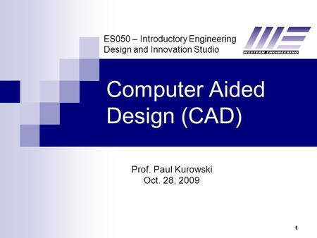 ES050 – Introductory Engineering Design and Innovation Studio 1 Computer Aided Design (CAD) Prof. Paul Kurowski Oct. 28, 2009.