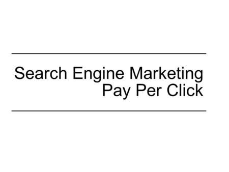 "Search Engine Marketing Pay Per Click. Distinctions: SEM vs. SEO Search Engine Marketing (SEM), aka –""paid search"" –""pay per click"" (PPC) Search Engine."