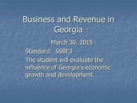 Business and Revenue in Georgia March 30, 2015 Standard: SS8E3 The student will evaluate the influence of Georgia's economic growth and development.
