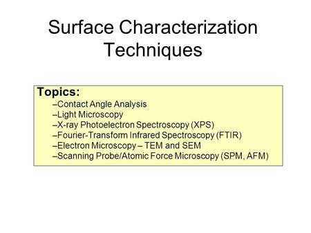 Surface Characterization Techniques Topics: –Contact Angle Analysis –Light Microscopy –X-ray Photoelectron Spectroscopy (XPS) –Fourier-Transform Infrared.