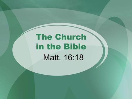 "The Church in the Bible Matt. 16:18. Gen. 12:1-3 - 2500 BC Isa. 2:2-3 - 670 BC Mic. 4:2 - 630 BC Dan. 2:44 - 530 BC ""All families of the earth will be."