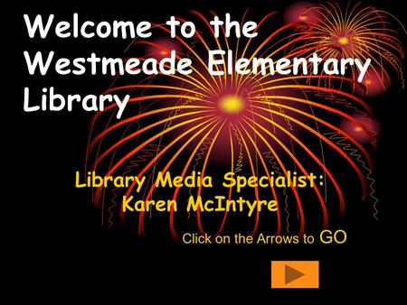 Welcome to the Westmeade Elementary Library Library Media Specialist: Karen McIntyre Click on the Arrows to GO.