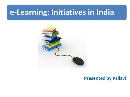 E-Learning: Initiatives in India Presented by Pallavi.