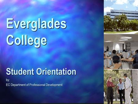 Everglades College Student Orientation by: EC Department of Professional Development.