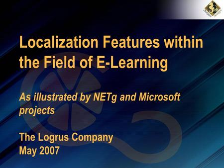 Localization Features within the Field of E-Learning As illustrated by NETg and Microsoft projects The Logrus Company May 2007.