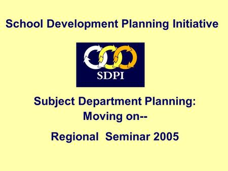 Subject Department Planning: Moving on-- Regional Seminar 2005 School Development Planning Initiative.