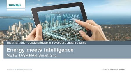 Answers for infrastructure and cities. © Siemens AG 2013 All rights reserved. Energy meets intelligence METE TAŞPINAR Smart Grid The Smart Grid - Constant.