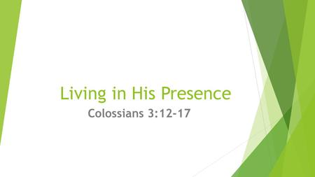 "Living in His Presence Colossians 3:12-17. A new Creation!  ""Therefore, if anyone is in Christ, he is a new creation; the old has gone, the new has come!"""
