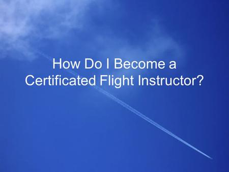 How Do I Become a Certificated Flight Instructor?.
