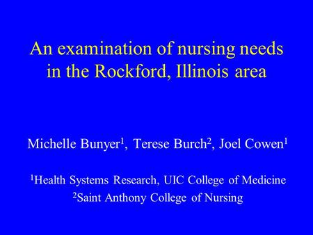 An examination of nursing needs in the Rockford, Illinois area Michelle Bunyer 1, Terese Burch 2, Joel Cowen 1 1 Health Systems Research, UIC College of.