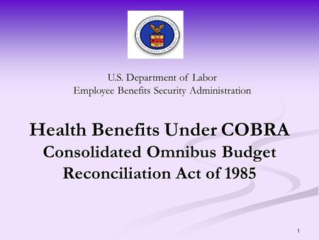 1 Health Benefits Under COBRA Consolidated Omnibus Budget Reconciliation Act of 1985 U.S. Department of Labor Employee Benefits Security Administration.