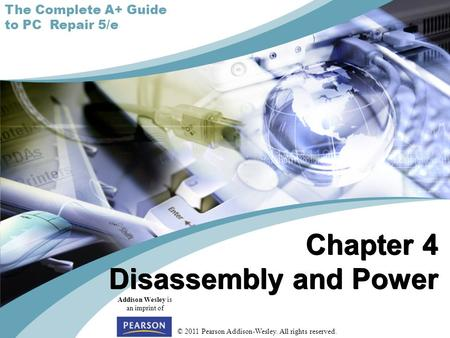 © 2011 Pearson Addison-Wesley. All rights reserved. Addison Wesley is an imprint of Chapter 4 Disassembly and Power The Complete A+ Guide to PC Repair.