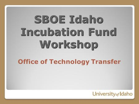 SBOE Idaho Incubation Fund Workshop Office of Technology Transfer.