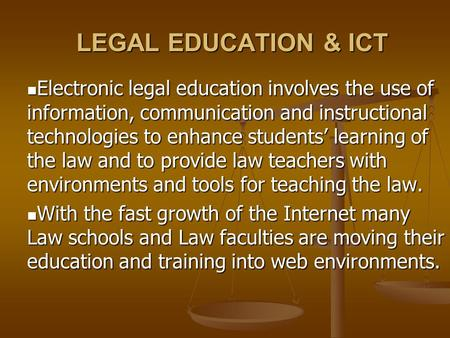 LEGAL EDUCATION & ICT Electronic legal education involves the use of information, communication and instructional technologies to enhance students' learning.