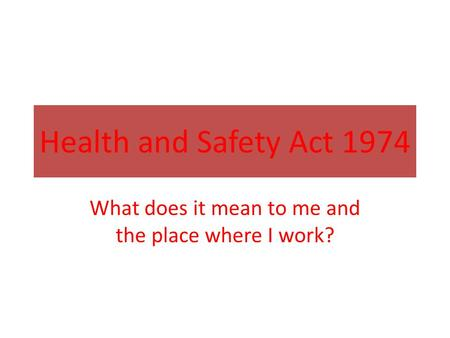 Health and Safety Act 1974 What does it mean to me and the place where I work?