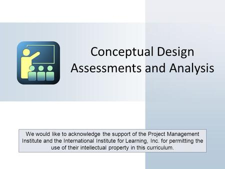 Conceptual Design Assessments and Analysis We would like to acknowledge the support of the Project Management Institute and the International Institute.