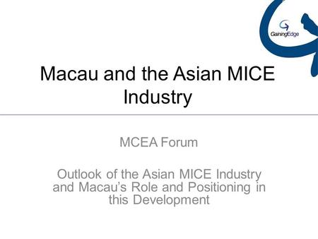 Macau and the Asian MICE Industry MCEA Forum Outlook of the Asian MICE Industry and Macau's Role and Positioning in this Development.