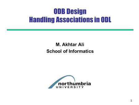 1 ODB Design Handling Associations in ODL M. Akhtar Ali School of Informatics.