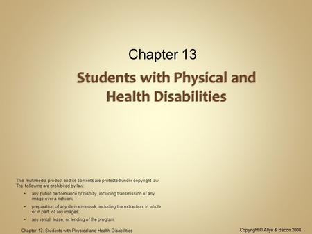 Copyright © Allyn & Bacon 2008 Chapter 13: Students with Physical and Health Disabilities Chapter 13 Copyright © Allyn & Bacon 2008 This multimedia product.