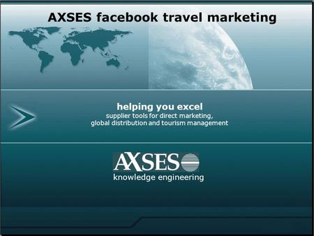 Helping you excel supplier tools for direct marketing, global distribution and tourism management knowledge engineering AXSES facebook travel marketing.