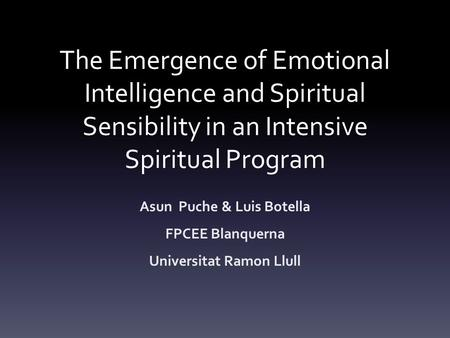 The Emergence of Emotional Intelligence and Spiritual Sensibility in an Intensive Spiritual Program Asun Puche & Luis Botella FPCEE Blanquerna Universitat.