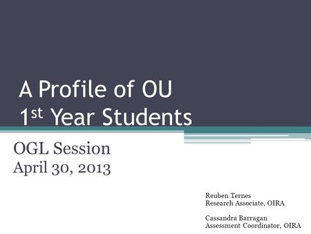 A Profile of OU 1 st Year Students OGL Session April 30, 2013 Reuben Ternes Research Associate, OIRA Cassandra Barragan Assessment Coordinator, OIRA.