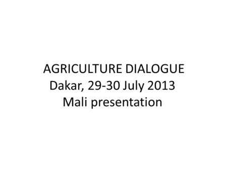 AGRICULTURE DIALOGUE Dakar, 29-30 July 2013 Mali presentation.