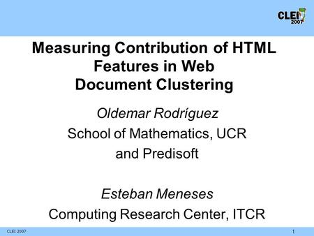 CLEI 2007 1 Measuring Contribution of HTML Features in Web Document Clustering Oldemar Rodríguez School of Mathematics, UCR and Predisoft Esteban Meneses.