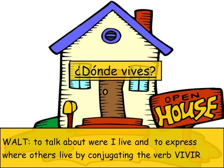 ¿Dónde vives? WALT: to talk about were I live and to express where others live by conjugating the verb VIVIR.
