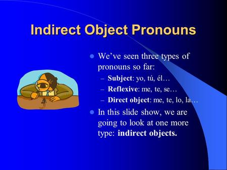 Indirect Object Pronouns Weve seen three types of pronouns so far: – Subject: yo, tú, él… – Reflexive: me, te, se… – Direct object: me, te, lo, la… In.